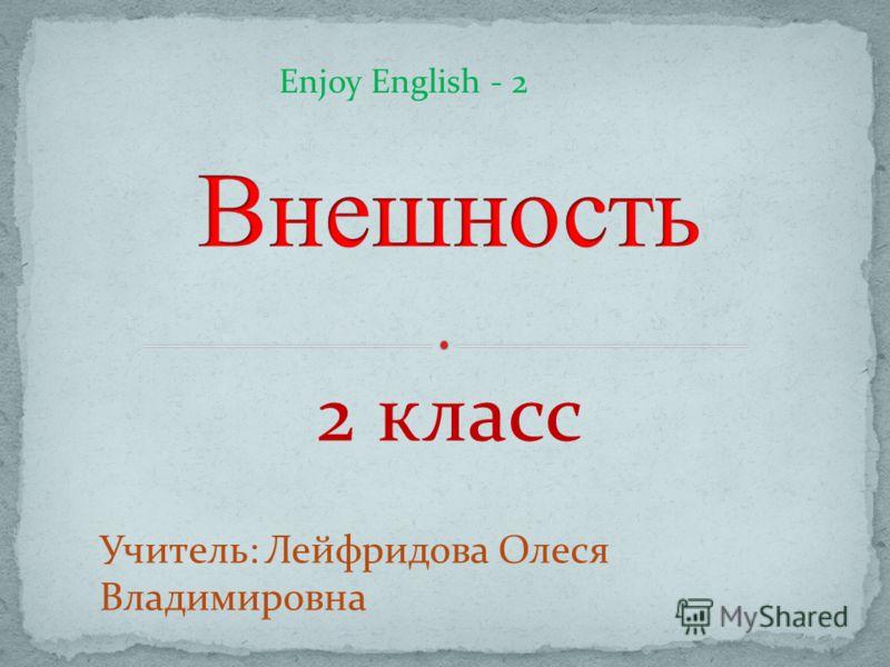 2 класс Учитель: Лейфридова Олеся Владимировна Enjoy English - 2