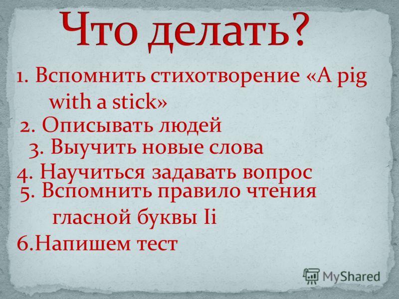 1. Вспомнить стихотворение «A pig with a stick» 2. Описывать людей 3. Выучить новые слова 4. Научиться задавать вопрос 5. Вспомнить правило чтения гласной буквы Ii 6.Напишем тест