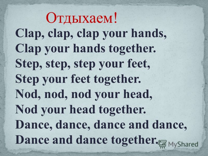 Отдыхаем! Clap, clap, clap your hands, Clap your hands together. Step, step, step your feet, Step your feet together. Nod, nod, nod your head, Nod your head together. Dance, dance, dance and dance, Dance and dance together.