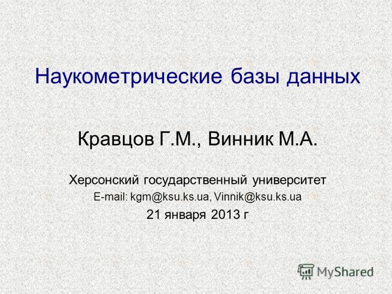 Наукометрические базы данных Кравцов Г.М., Винник М.А. Херсонский государственный университет E-mail: kgm@ksu.ks.ua, Vinnik@ksu.ks.ua 21 января 2013 г
