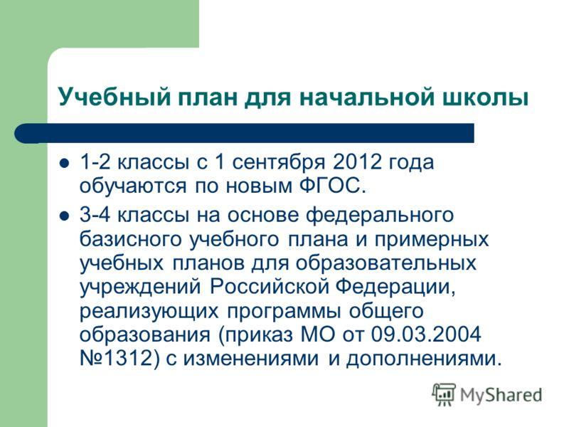 Учебный план для начальной школы 1-2 классы с 1 сентября 2012 года обучаются по новым ФГОС. 3-4 классы на основе федерального базисного учебного плана и примерных учебных планов для образовательных учреждений Российской Федерации, реализующих програм