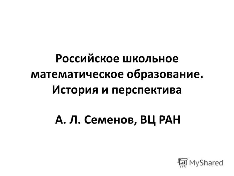 Российское школьное математическое образование. История и перспектива А. Л. Семенов, ВЦ РАН
