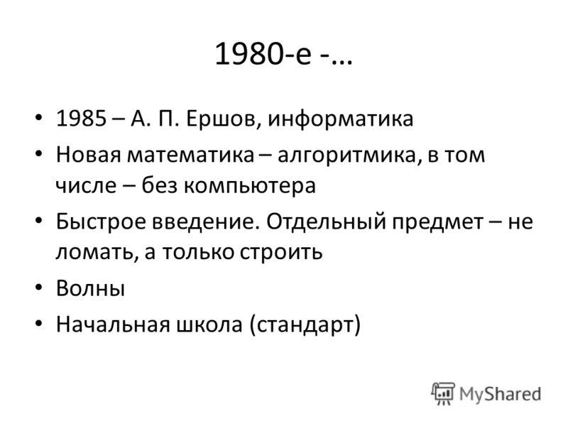1980-е -… 1985 – А. П. Ершов, информатика Новая математика – алгоритмика, в том числе – без компьютера Быстрое введение. Отдельный предмет – не ломать, а только строить Волны Начальная школа (стандарт)