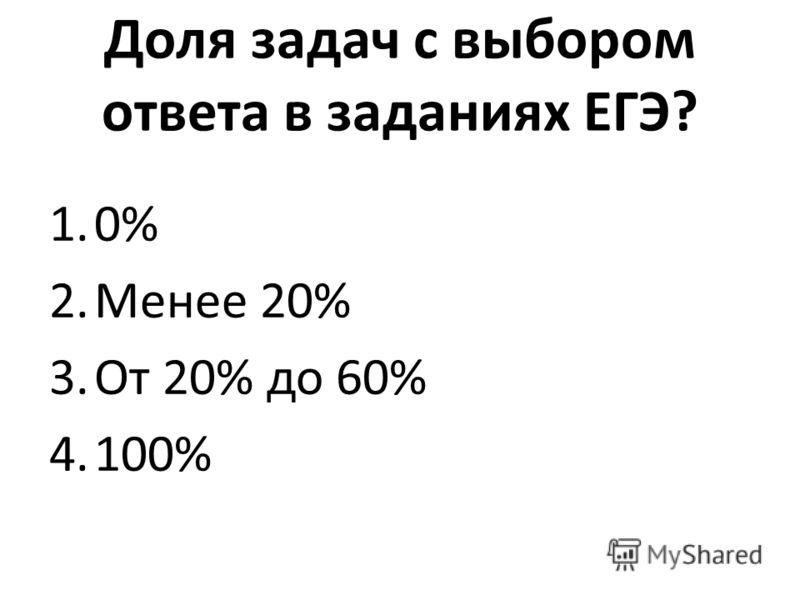 Доля задач с выбором ответа в заданиях ЕГЭ? 1.0% 2.Менее 20% 3.От 20% до 60% 4.100%