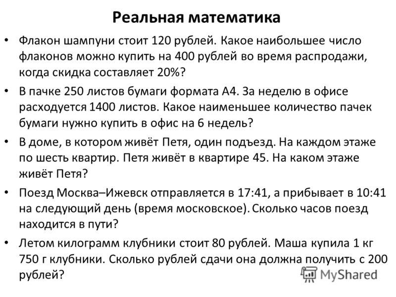 Реальная математика Флакон шампуни стоит 120 рублей. Какое наибольшее число флаконов можно купить на 400 рублей во время распродажи, когда скидка составляет 20%? В пачке 250 листов бумаги формата А4. За неделю в офисе расходуется 1400 листов. Какое н