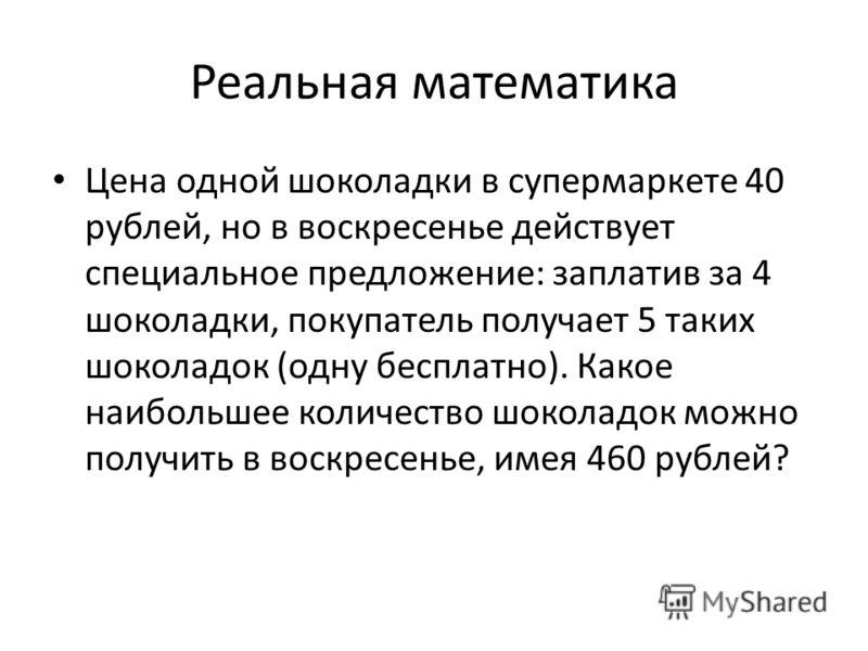 Реальная математика Цена одной шоколадки в супермаркете 40 рублей, но в воскресенье действует специальное предложение: заплатив за 4 шоколадки, покупатель получает 5 таких шоколадок (одну бесплатно). Какое наибольшее количество шоколадок можно получи