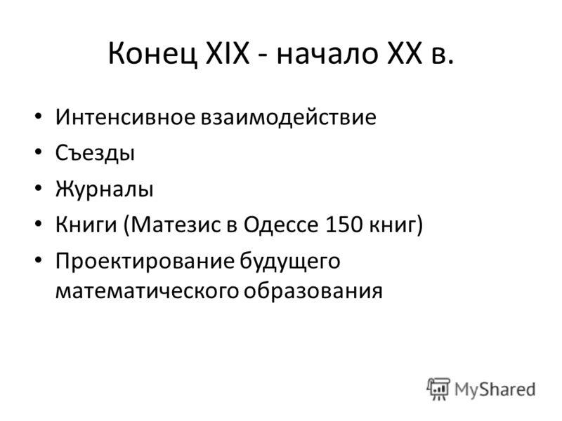 Конец XIX - начало XX в. Интенсивное взаимодействие Съезды Журналы Книги (Матезис в Одессе 150 книг) Проектирование будущего математического образования