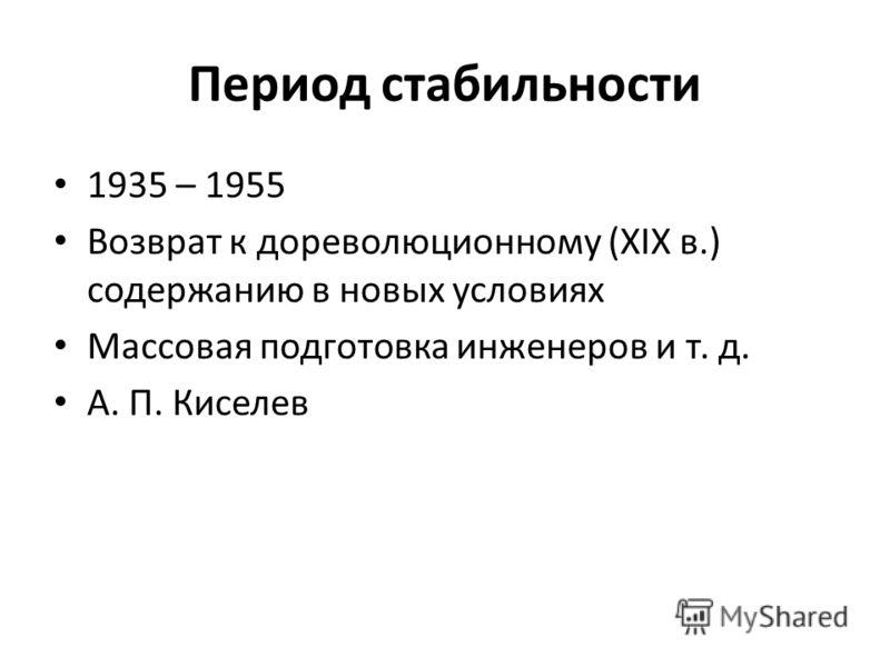 Период стабильности 1935 – 1955 Возврат к дореволюционному (XIX в.) содержанию в новых условиях Массовая подготовка инженеров и т. д. А. П. Киселев