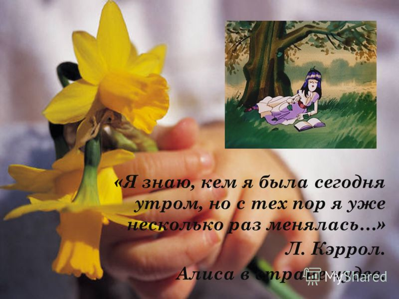 «Я знаю, кем я была сегодня утром, но с тех пор я уже несколько раз менялась…» Л. Кэррол. Алиса в стране чудес.
