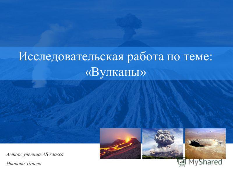 Исследовательская работа по теме: «Вулканы» Автор: ученица 3Б класса Иванова Таисия