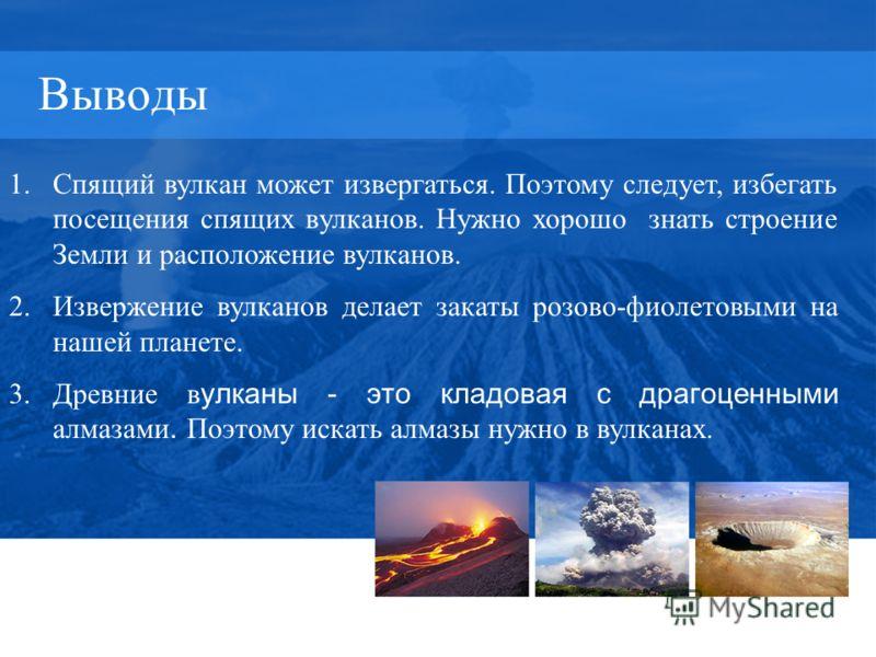 Выводы 1.Спящий вулкан может извергаться. Поэтому следует, избегать посещения спящих вулканов. Нужно хорошо знать строение Земли и расположение вулканов. 2.Извержение вулканов делает закаты розово-фиолетовыми на нашей планете. 3.Древние в улканы - эт