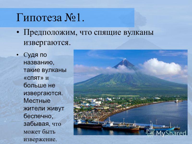 Гипотеза 1. Предположим, что спящие вулканы извергаются. С удя по названию, такие вулканы «спят» и больше не извергаются. Местные жители живут беспечно, забывая, что может быть извержение.