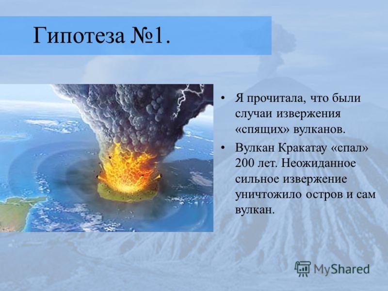 Гипотеза 1. Я прочитала, что были случаи извержения «спящих» вулканов. Вулкан Кракатау «спал» 200 лет. Неожиданное сильное извержение уничтожило остров и сам вулкан.