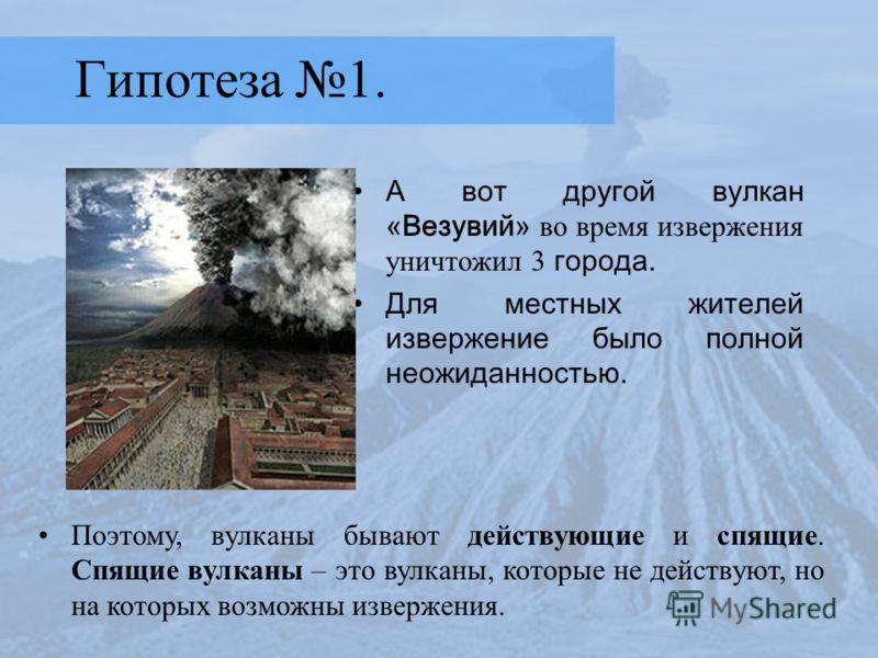 Гипотеза 1. А вот другой вулкан «Везувий» во время извержения уничтожил 3 города. Для местных жителей извержение было полной неожиданностью. Поэтому, вулканы бывают действующие и спящие. Спящие вулканы – это вулканы, которые не действуют, но на котор