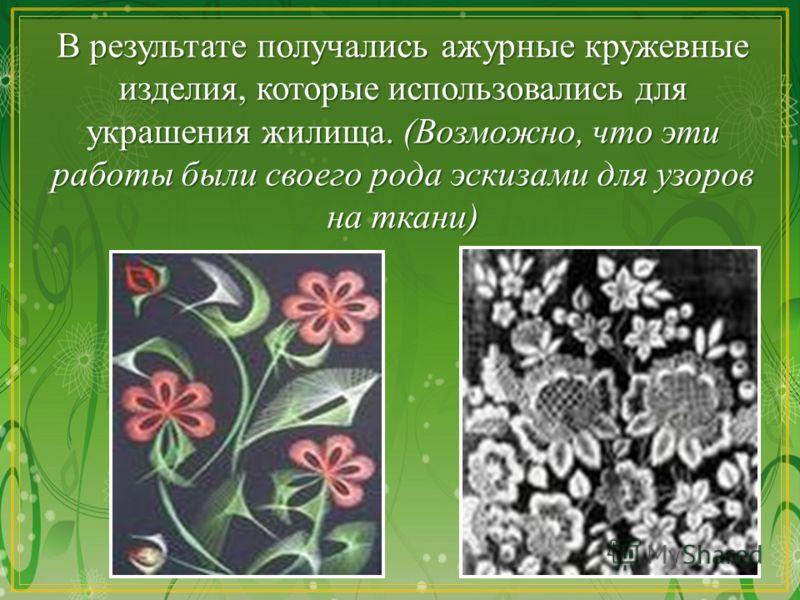В результате получались ажурные кружевные изделия, которые использовались для украшения жилища. (Возможно, что эти работы были своего рода эскизами для узоров на ткани)