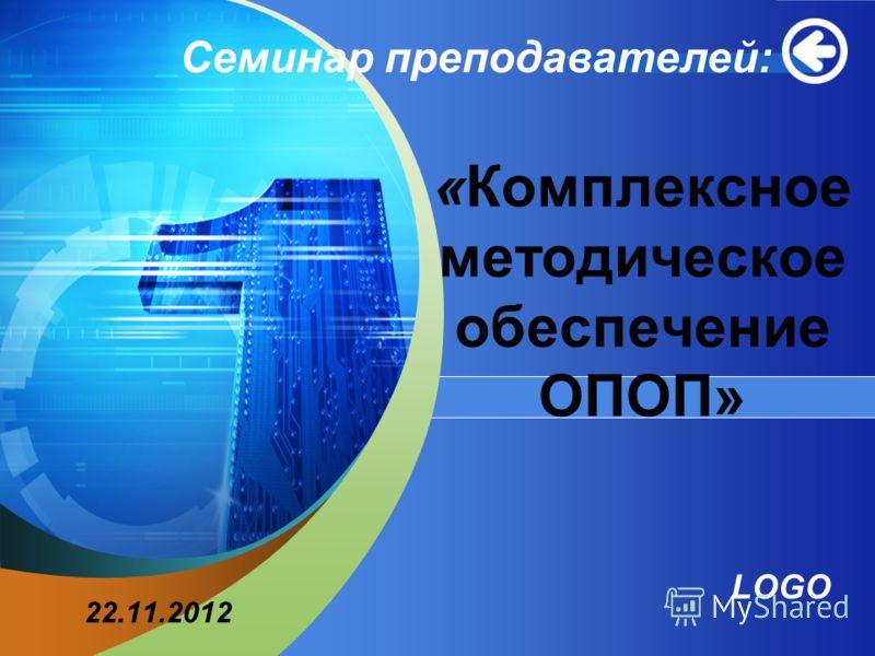 LOGO Add your company slogan «Комплексное методическое обеспечение ОПОП» Семинар преподавателей: 22.11.2012