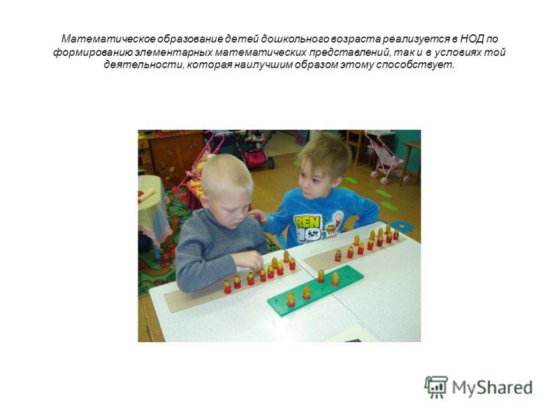 Математическое образование детей дошкольного возраста реализуется в НОД по формированию элементарных математических представлений, так и в условиях той деятельности, которая наилучшим образом этому способствует.