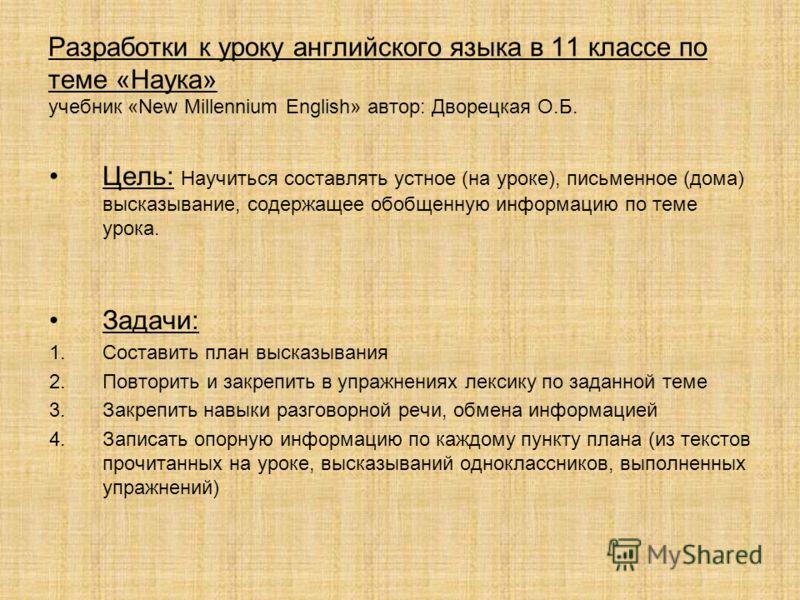 Разработки к уроку английского языка в 11 классе по теме «Наука» учебник «New Millennium English» автор: Дворецкая О.Б. Цель: Научиться составлять устное (на уроке), письменное (дома) высказывание, содержащее обобщенную информацию по теме урока. Зада