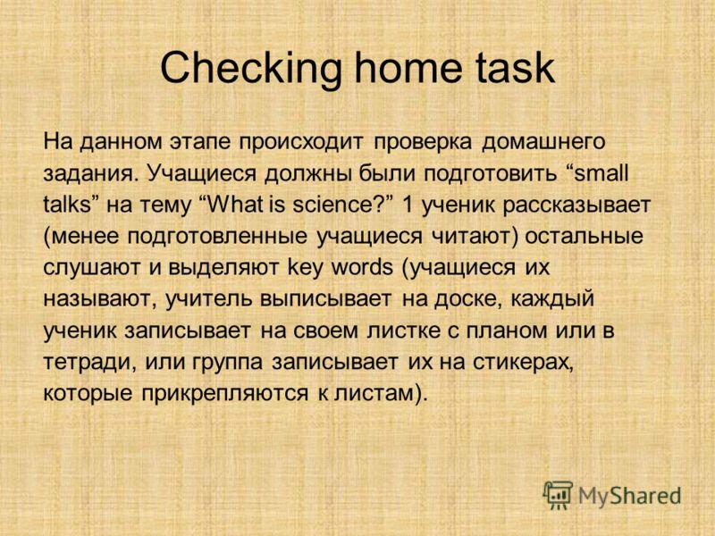 Checking home task На данном этапе происходит проверка домашнего задания. Учащиеся должны были подготовить small talks на тему What is science? 1 ученик рассказывает (менее подготовленные учащиеся читают) остальные слушают и выделяют key words (учащи