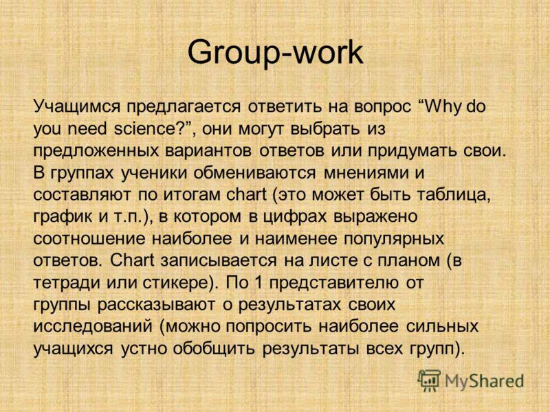 Group-work Учащимся предлагается ответить на вопрос Why do you need science?, они могут выбрать из предложенных вариантов ответов или придумать свои. В группах ученики обмениваются мнениями и составляют по итогам chart (это может быть таблица, график