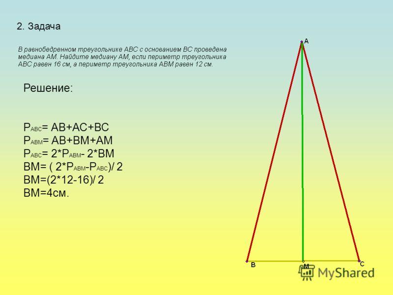 2. Задача Решение: Р АВС = АВ+АС+ВС Р АВМ = АВ+ВМ+АМ Р АВС = 2*Р АВМ - 2*ВМ ВМ= ( 2*Р АВМ -Р АВС )/ 2 ВМ=(2*12-16)/ 2 ВМ=4см.