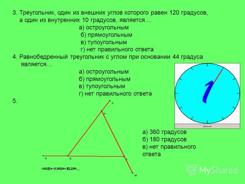 3. Треугольник, один из внешних углов которого равен 120 градусов, а один из внутренних 10 градусов, является… а) остроугольным б) прямоугольным в) тупоугольным г) нет правильного ответа 4. Равнобедренный треугольник с углом при основании 44 градуса