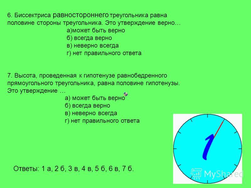 6. Биссектриса равностороннего треугольника равна половине стороны треугольника. Это утверждение верно… а)может быть верно б) всегда верно в) неверно всегда г) нет правильного ответа 7. Высота, проведенная к гипотенузе равнобедренного прямоугольного