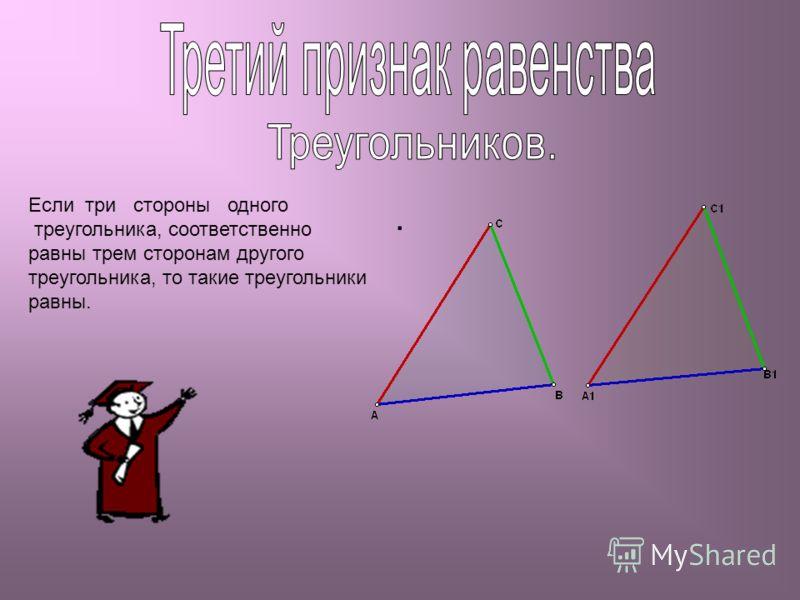 . Если три стороны одного треугольника, соответственно равны трем сторонам другого треугольника, то такие треугольники равны.