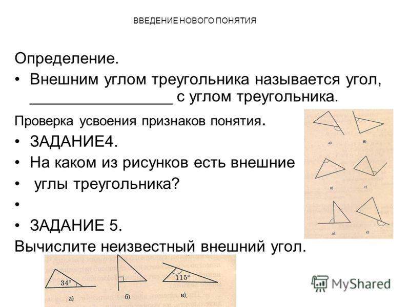 ВВЕДЕНИЕ НОВОГО ПОНЯТИЯ Определение. Внешним углом треугольника называется угол, ________________ с углом треугольника. Проверка усвоения признаков понятия. ЗАДАНИЕ4. На каком из рисунков есть внешние углы треугольника? ЗАДАНИЕ 5. Вычислите неизвестн