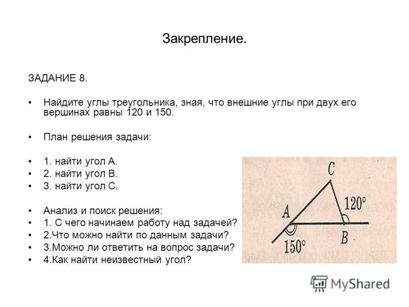 Закрепление. ЗАДАНИЕ 8. Найдите углы треугольника, зная, что внешние углы при двух его вершинах равны 120 и 150. План решения задачи: 1. найти угол А. 2. найти угол В. 3. найти угол С. Анализ и поиск решения: 1. С чего начинаем работу над задачей? 2.