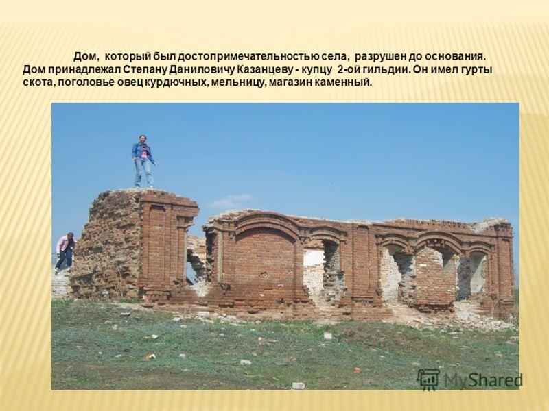 Дом, который был достопримечательностью села, разрушен до основания. Дом принадлежал Степану Даниловичу Казанцеву - купцу 2-ой гильдии. Он имел гурты скота, поголовье овец курдючных, мельницу, магазин каменный.