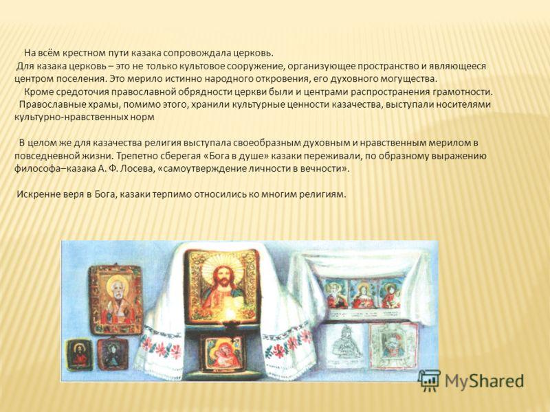 На всём крестном пути казака сопровождала церковь. Для казака церковь – это не только культовое сооружение, организующее пространство и являющееся центром поселения. Это мерило истинно народного откровения, его духовного могущества. Кроме средоточия