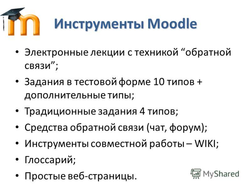 Инструменты Moodle Электронные лекции с техникой обратной связи; Задания в тестовой форме 10 типов + дополнительные типы; Традиционные задания 4 типов; Средства обратной связи (чат, форум); Инструменты совместной работы – WIKI; Глоссарий; Простые веб