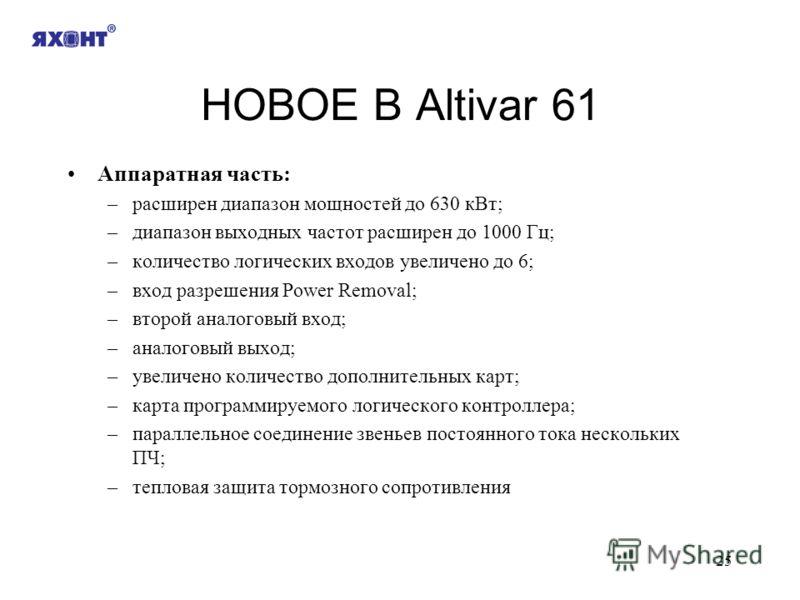 25 НОВОЕ В Altivar 61 Аппаратная часть: –расширен диапазон мощностей до 630 кВт; –диапазон выходных частот расширен до 1000 Гц; –количество логических входов увеличено до 6; –вход разрешения Power Removal; –второй аналоговый вход; –аналоговый выход;