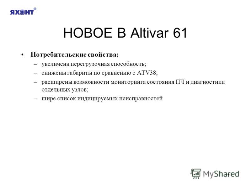 27 НОВОЕ В Altivar 61 Потребительские свойства: –увеличена перегрузочная способность; –снижены габариты по сравнению с ATV38; –расширены возможности мониторинга состояния ПЧ и диагностики отдельных узлов; –шире список индицируемых неисправностей