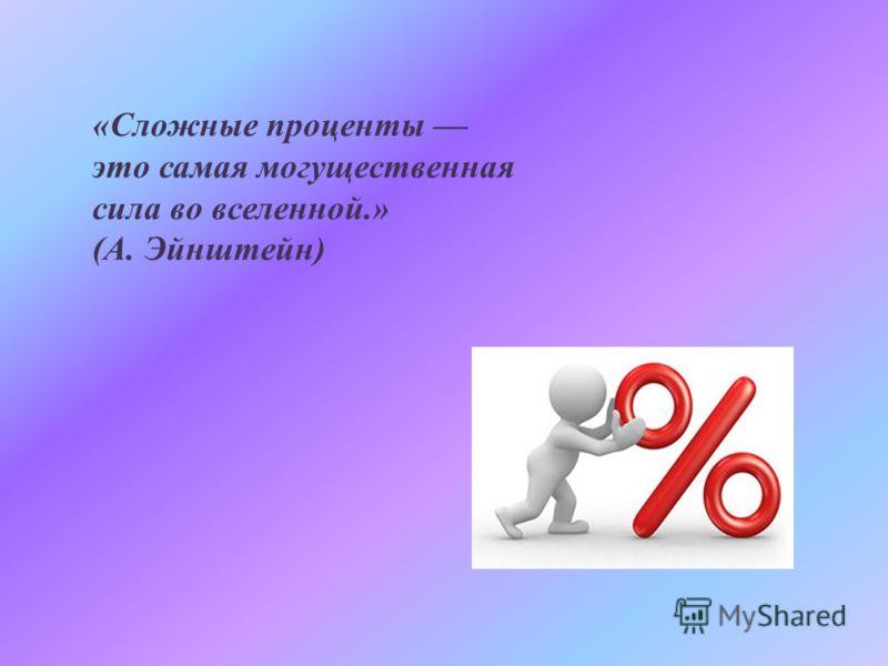 «Сложные проценты это самая могущественная сила во вселенной.» (А. Эйнштейн)