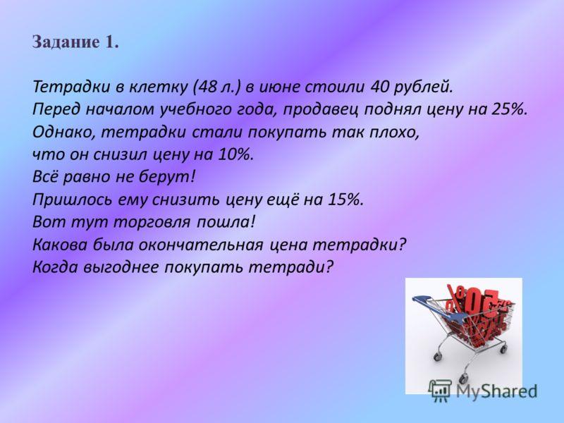 Задание 1. Тетрадки в клетку (48 л.) в июне стоили 40 рублей. Перед началом учебного года, продавец поднял цену на 25%. Однако, тетрадки стали покупать так плохо, что он снизил цену на 10%. Всё равно не берут! Пришлось ему снизить цену ещё на 15%. Во