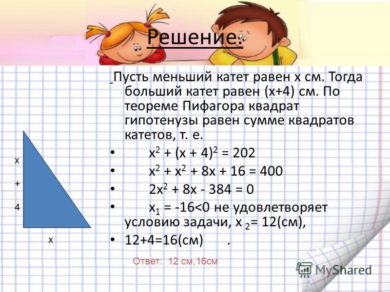 Решение задач с помощью квадратных уравнений 1)Решение: х(х+1)=210 2) Решение: х(х+3)=54 Задача 3. Найдите катеты прямоугольного треугольника, если известно, что один из них на 4 см меньше другого, а гипотенуза равна 20 см.