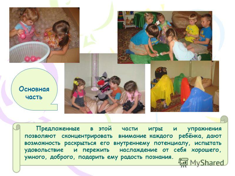 Основная часть Предложенные в этой части игры и упражнения позволяют сконцентрировать внимание каждого ребёнка, дают возможность раскрыться его внутреннему потенциалу, испытать удовольствие и пережить наслаждение от себя хорошего, умного, доброго, по