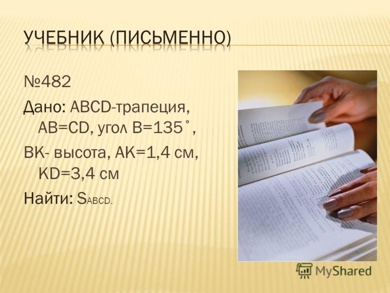 482 Дано: АВСD-трапеция, АВ=СD, угол В=135˚, ВК- высота, АК=1,4 см, КD=3,4 см Найти: S ABCD.