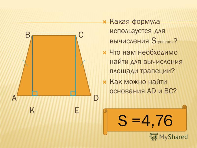 В С А D К Е Какая формула используется для вычисления S трапеции ? Что нам необходимо найти для вычисления площади трапеции? Как можно найти основания АD и ВС? S =4,76