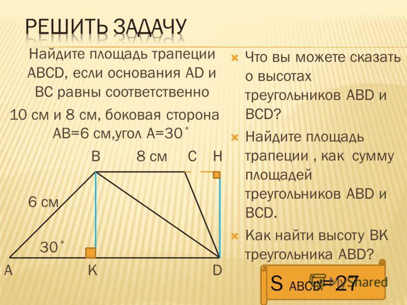 Найдите площадь трапеции АВСD, если основания AD и ВС равны соответственно 10 см и 8 см, боковая сторона АВ=6 см,угол А=30˚ В 8 см С Н 6 см 30˚ А К D Что вы можете сказать о высотах треугольников АВD и BCD? Найдите площадь трапеции, как сумму площаде