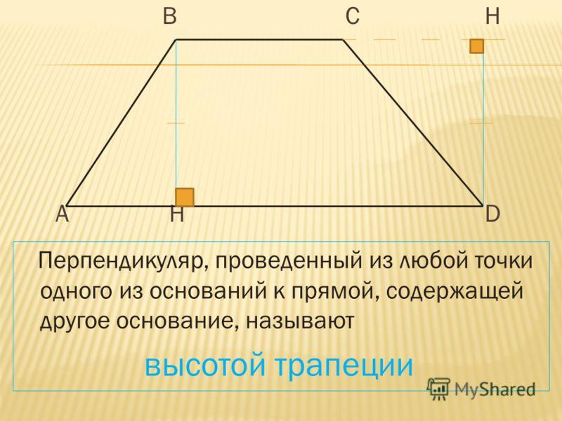 В С Н А Н D Перпендикуляр, проведенный из любой точки одного из оснований к прямой, содержащей другое основание, называют высотой трапеции