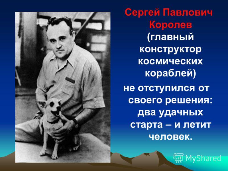 Сергей Павлович Королев (главный конструктор космических кораблей) не отступился от своего решения: два удачных старта – и летит человек.