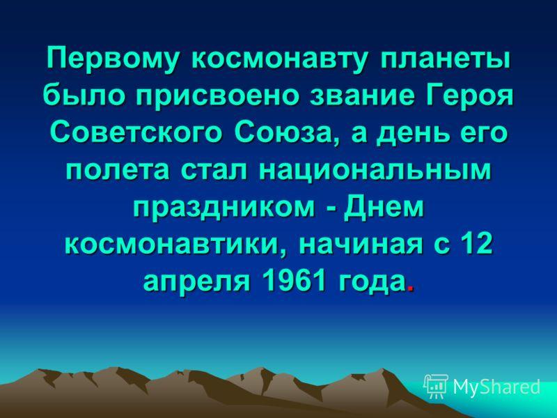 Первому космонавту планеты было присвоено звание Героя Советского Союза, а день его полета стал национальным праздником - Днем космонавтики, начиная с 12 апреля 1961 года. Первому космонавту планеты было присвоено звание Героя Советского Союза, а ден