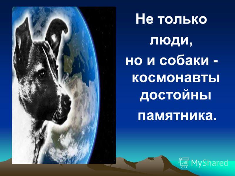 Не только люди, но и собаки - космонавты достойны памятника.
