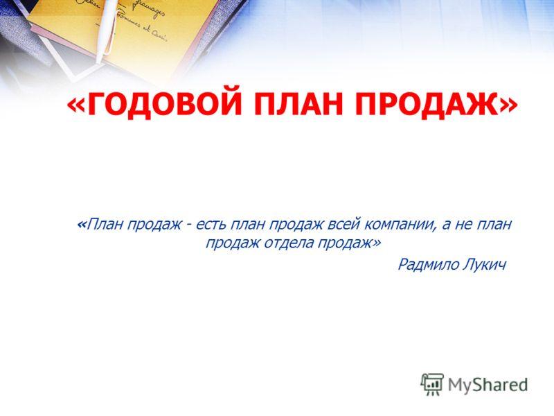 «ГОДОВОЙ ПЛАН ПРОДАЖ» «План продаж - есть план продаж всей компании, а не план продаж отдела продаж» Радмило Лукич