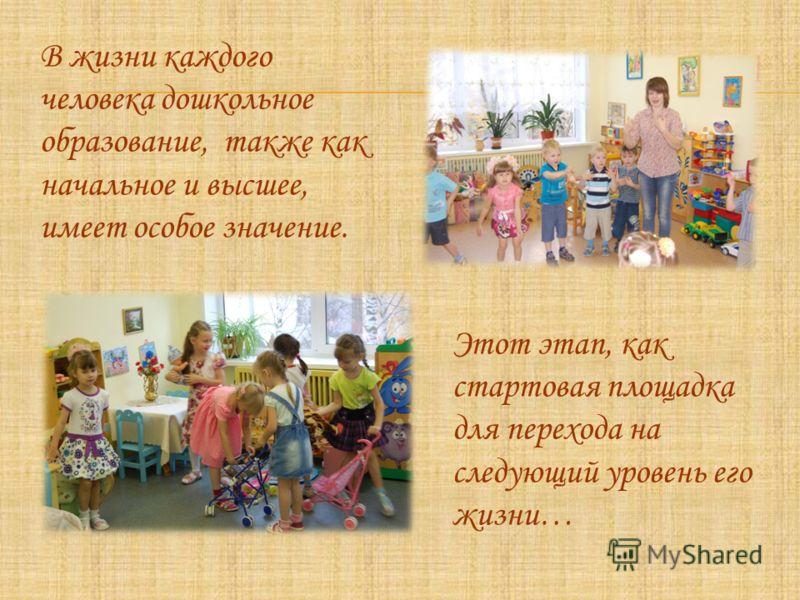В жизни каждого человека дошкольное образование, также как начальное и высшее, имеет особое значение. Этот этап, как стартовая площадка для перехода на следующий уровень его жизни…