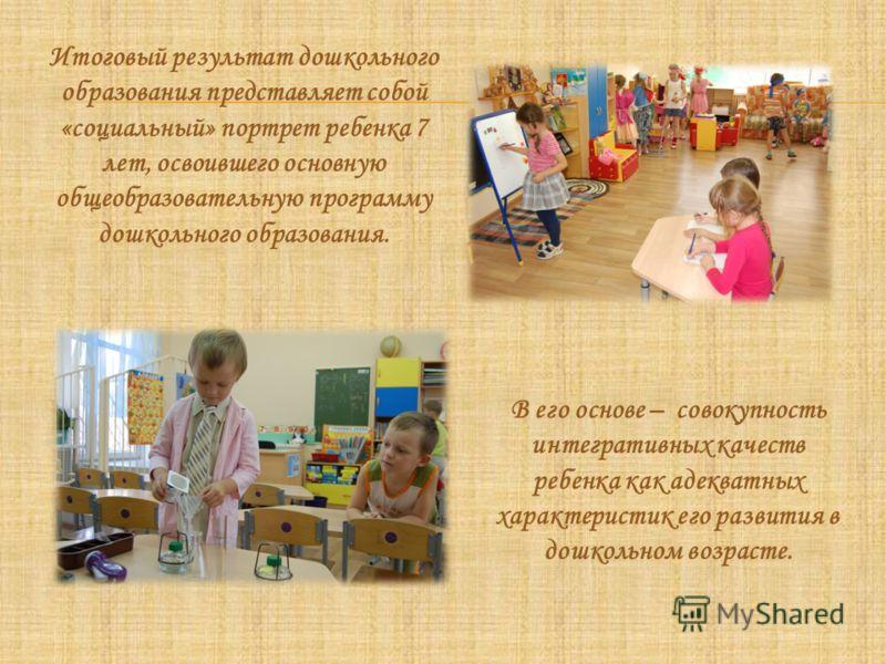 Итоговый результат дошкольного образования представляет собой «социальный» портрет ребенка 7 лет, освоившего основную общеобразовательную программу дошкольного образования. В его основе – совокупность интегративных качеств ребенка как адекватных хара
