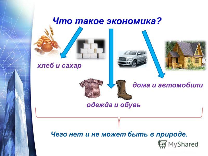 Что такое экономика? хлеб и сахар одежда и обувь дома и автомобили Чего нет и не может быть в природе.